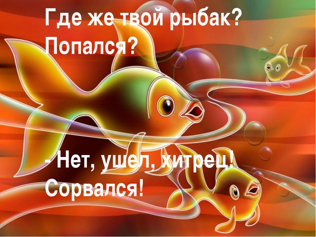 Где же твой рыбак? Попался? - Нет, ушел, хитрец! Сорвался!