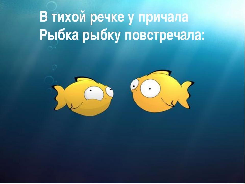 В тихой речке у причала Рыбка рыбку повстречала: