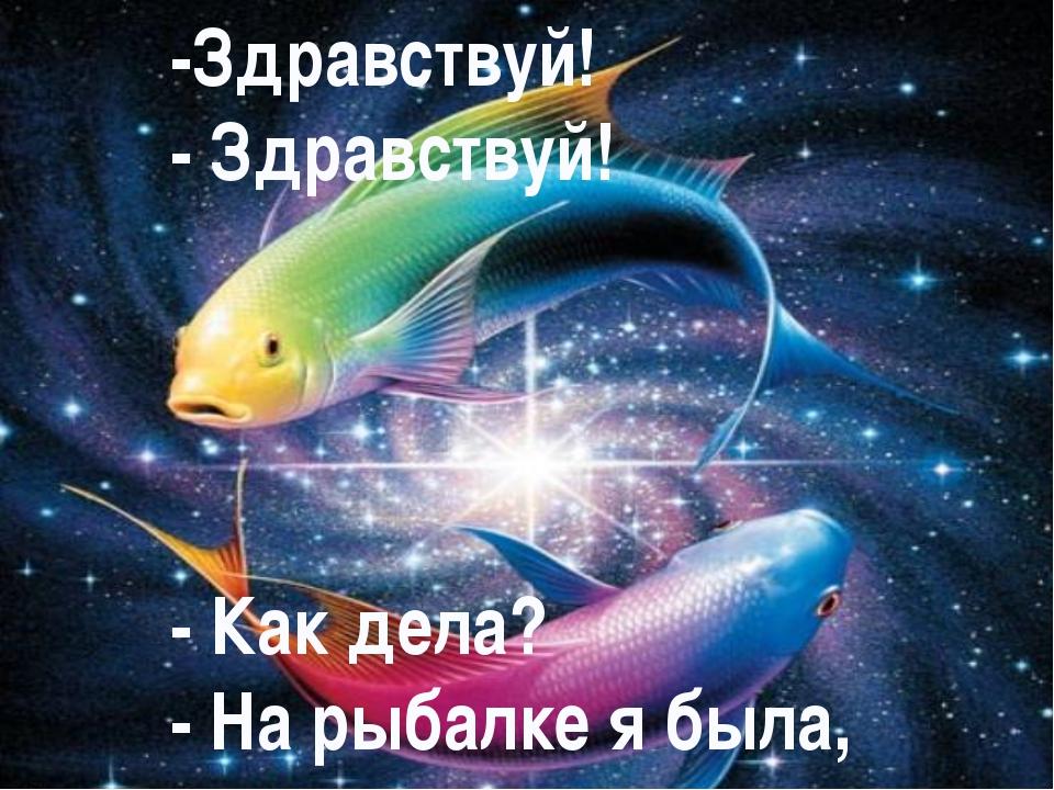 -Здравствуй! - Здравствуй! - Как дела? - На рыбалке я была,