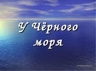У Чёрного моря Составила Бухарова Л.Г.
