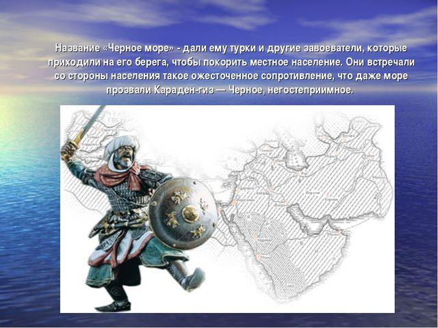 Название «Черное море» - дали ему турки и другие завоеватели, которые приходи...