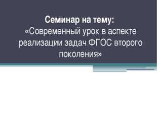Семинар на тему: «Современный урок в аспекте реализации задач ФГОС второго по