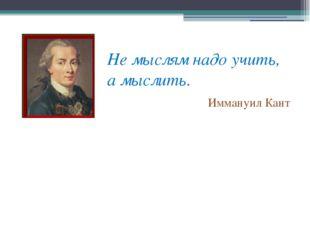 Не мыслям надо учить, а мыслить. Иммануил Кант