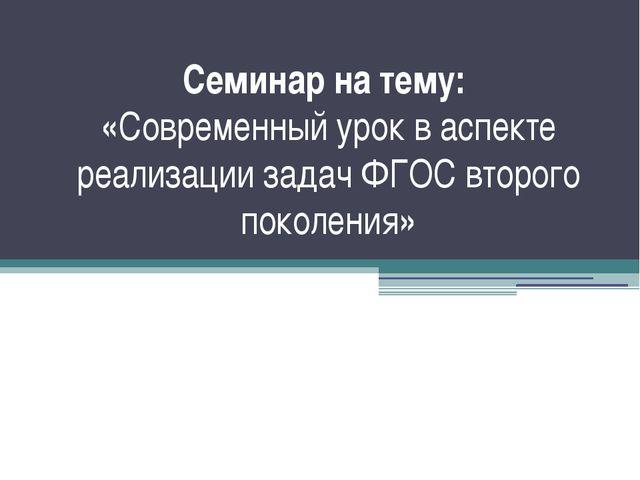 Семинар на тему: «Современный урок в аспекте реализации задач ФГОС второго по...