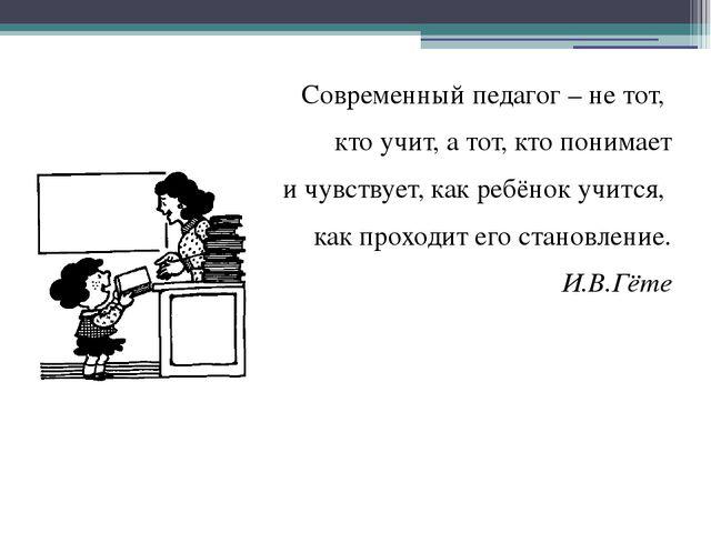Современный педагог – не тот, кто учит, а тот, кто понимает и чувствует, как...