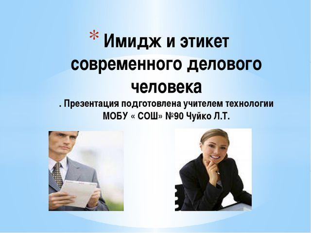 Имидж и этикет современного делового человека . Презентация подготовлена учи...