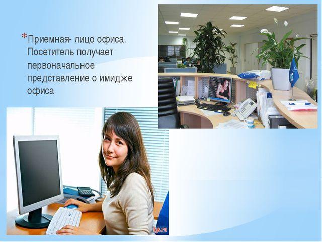 Приемная- лицо офиса. Посетитель получает первоначальное представление о ими...