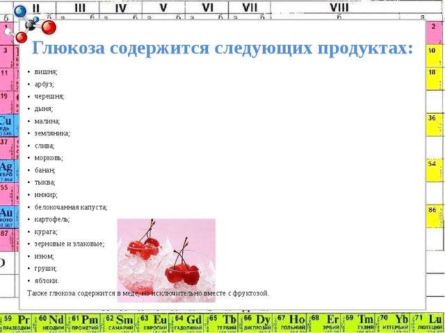 Глюкоза содержится следующих продуктах: вишня; арбуз; черешня; дыня; малина;...