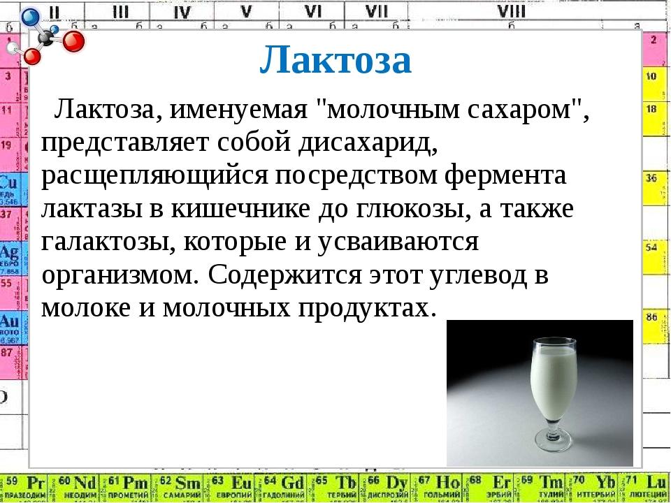 """Лактоза Лактоза, именуемая """"молочным сахаром"""", представляет собой дисахарид,..."""