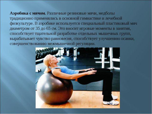 Аэробика с мячом. Различные резиновые мячи, медболы традиционно применялись в...
