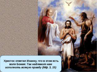 Христос ответил Иоанну, что в этом есть воля Божия: Так надлежит нам исполни