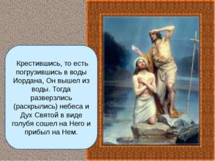 Крестившись, то есть погрузившись в воды Иордана, Он вышел из воды. Тогда ра