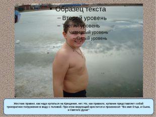 Жестких правил, как надо купаться на Крещение, нет. Но, как правило, купание