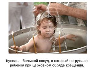Купель – большой сосуд, в который погружают ребенка при церковном обряде крещ