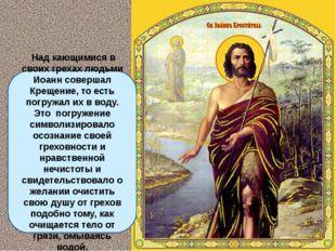 Над кающимися в своих грехах людьми Иоанн совершал Крещение, то есть погружа
