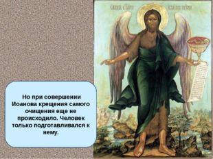 Но при совершении Иоанова крещения самого очищения еще не происходило. Челов