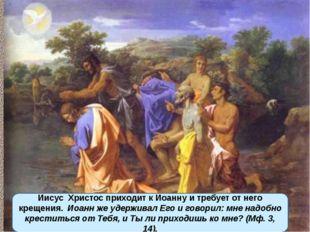 Иисус Христос приходит к Иоанну и требует от него крещения. Иоанн же удержив