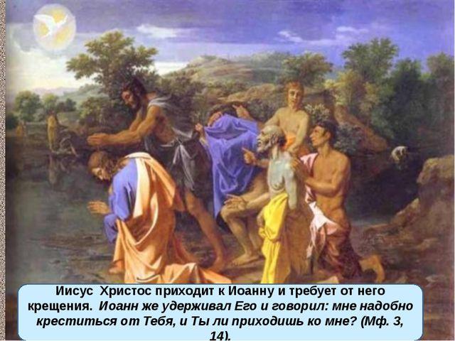 Иисус Христос приходит к Иоанну и требует от него крещения. Иоанн же удержив...