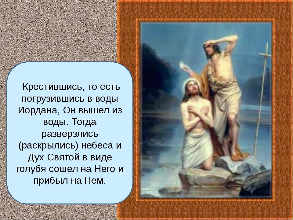 Крестившись, то есть погрузившись в воды Иордана, Он вышел из воды. Тогда ра...