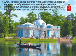 Пушкин провел здесь шесть лет. Его отрочество и юность, пробуждение его гения