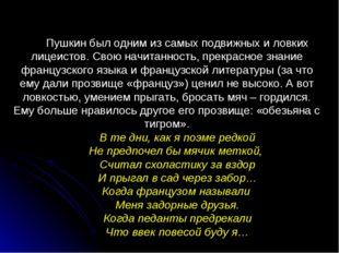 Пушкин был одним из самых подвижных и ловких лицеистов. Свою начитанность, пр