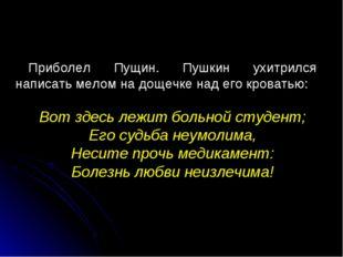 Приболел Пущин. Пушкин ухитрился написать мелом на дощечке над его кроватью: