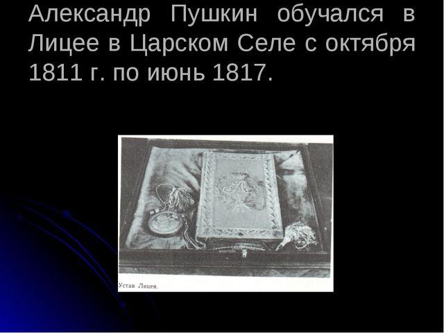 Александр Пушкин обучался в Лицее в Царском Селе с октября 1811 г. по июнь 18...