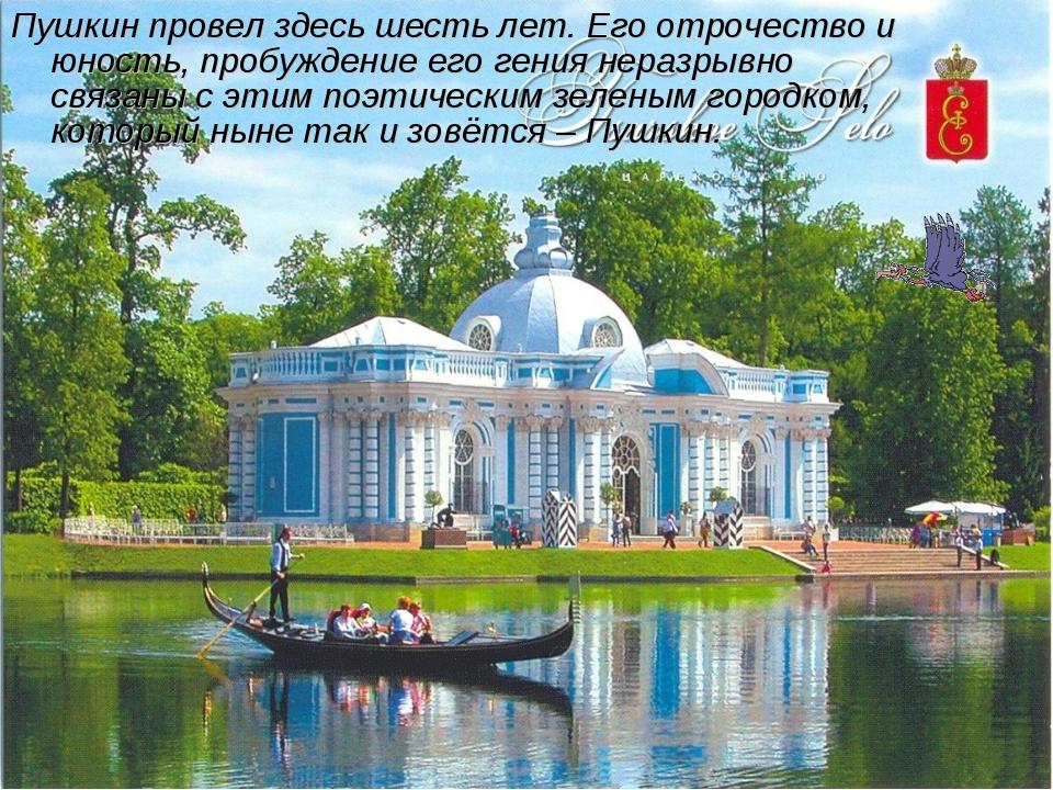 Пушкин провел здесь шесть лет. Его отрочество и юность, пробуждение его гения...
