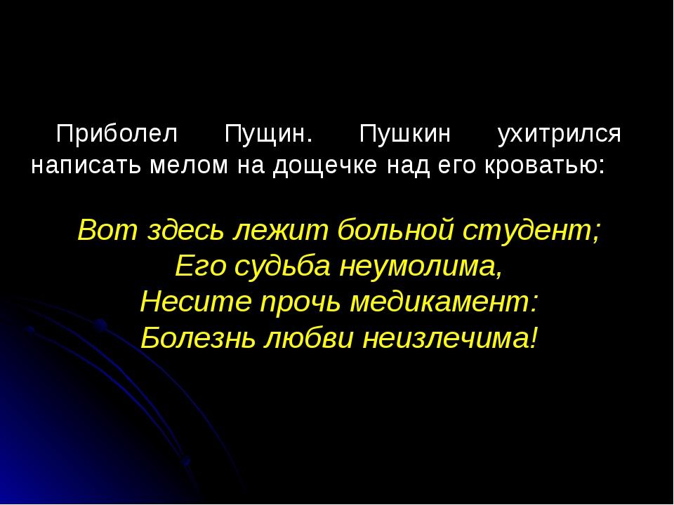 Приболел Пущин. Пушкин ухитрился написать мелом на дощечке над его кроватью:...