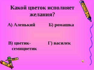 Какой цветок исполняет желания? А) Аленький Б) ромашка В) цветик-семицветик Г