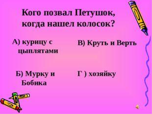 Кого позвал Петушок, когда нашел колосок? А) курицу с цыплятами В) Круть и Ве