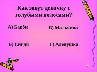 Как зовут девочку с голубыми волосами? А) Барби В) Мальвина Б) Синди Г) Алену