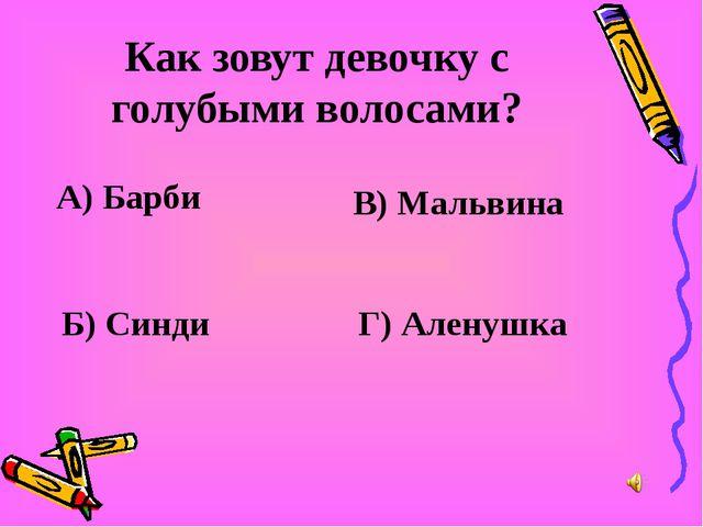 Как зовут девочку с голубыми волосами? А) Барби В) Мальвина Б) Синди Г) Алену...