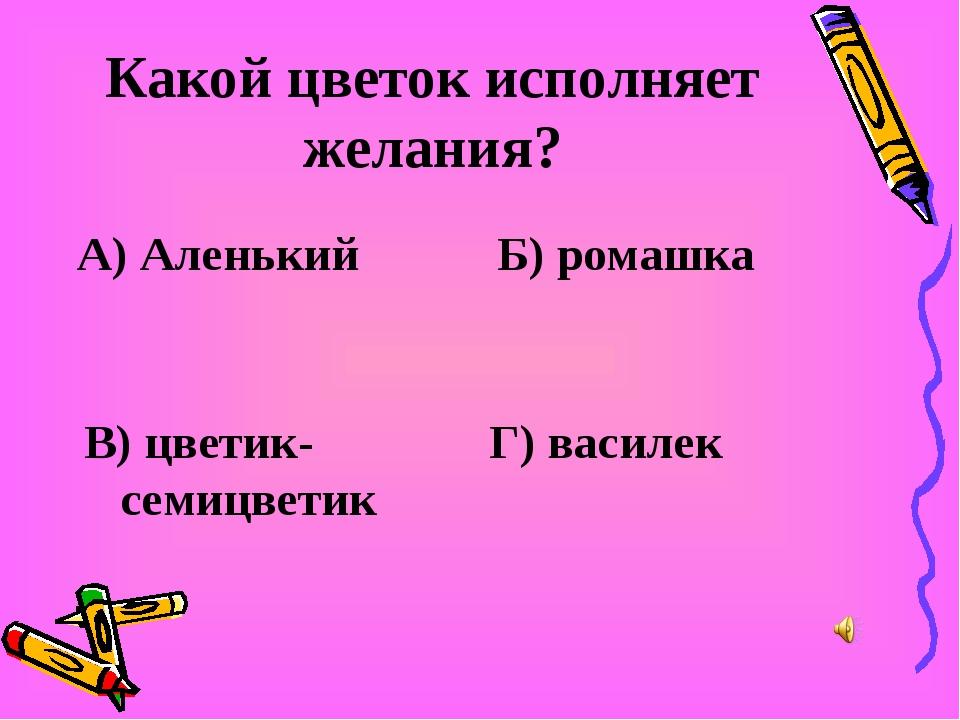 Какой цветок исполняет желания? А) Аленький Б) ромашка В) цветик-семицветик Г...