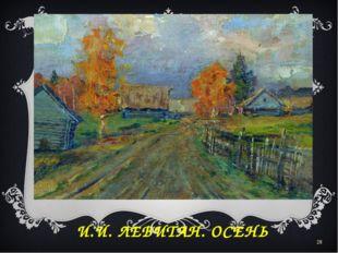 И.И. ЛЕВИТАН. ОСЕНЬ *