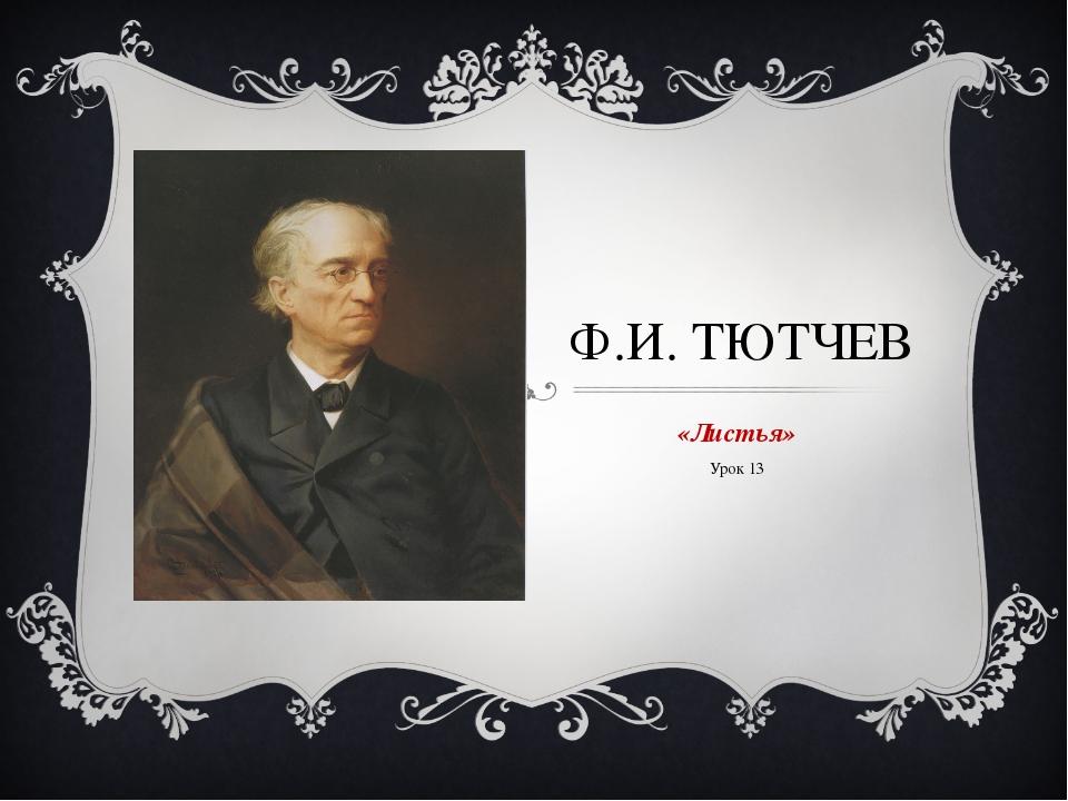 Ф.И. ТЮТЧЕВ «Листья» Урок 13