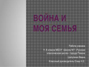 ВОЙНА И МОЯ СЕМЬЯ Работа ученика 11 А класса МБОУ «Школа №7 »Русская классиче