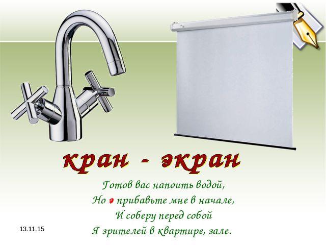 * Готов вас напоить водой, Но э прибавьте мне в начале, И соберу перед собой...