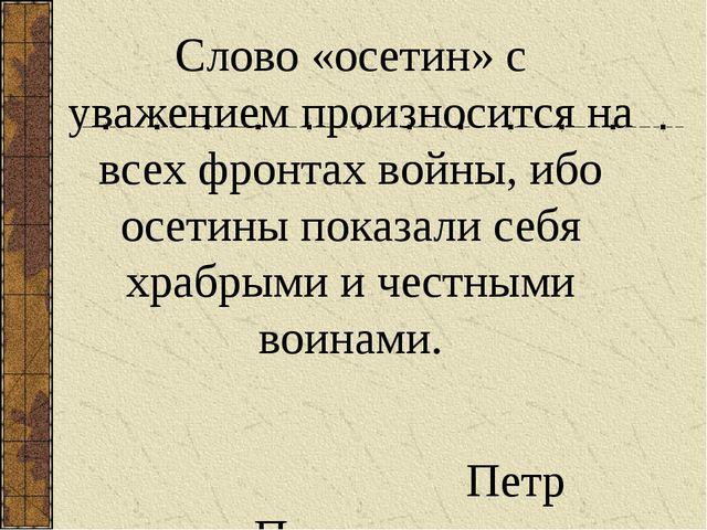 Слово «осетин» с уважением произносится на всех фронтах войны, ибо осетины по...
