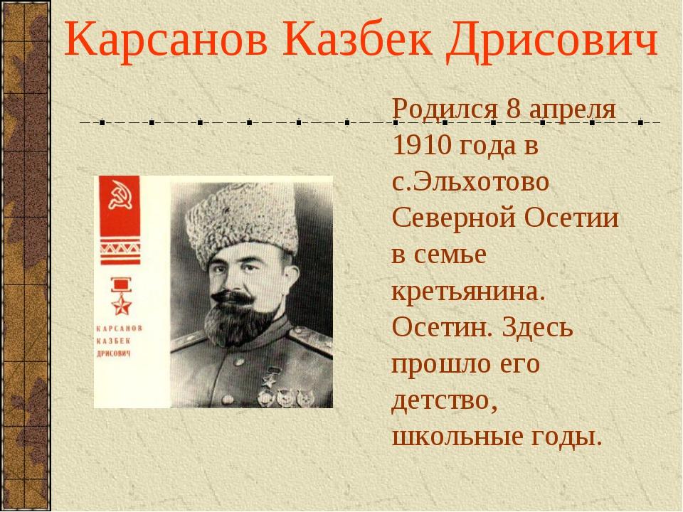 Карсанов Казбек Дрисович Родился 8 апреля 1910 года в с.Эльхотово Северной Ос...