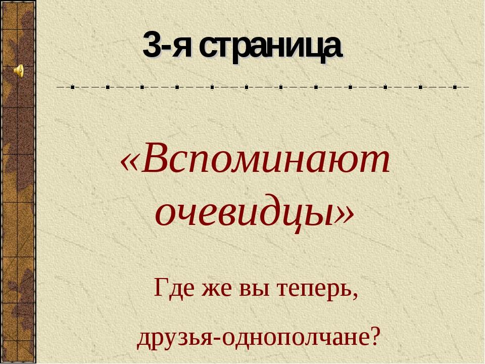 «Вспоминают очевидцы» 3-я страница Где же вы теперь, друзья-однополчане?