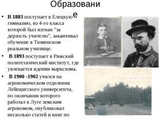 Образование В 1883 поступает в Елецкую гимназию, из 4-го класса которой был и