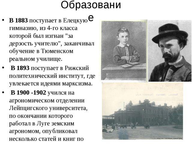 Образование В 1883 поступает в Елецкую гимназию, из 4-го класса которой был и...