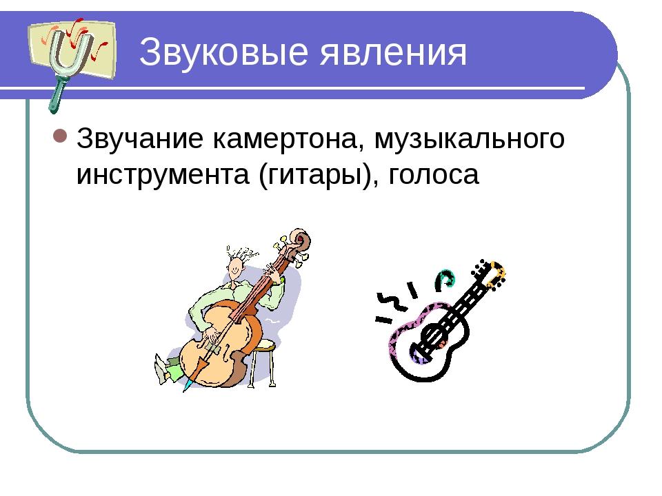 Звуковые явления Звучание камертона, музыкального инструмента (гитары), голоса
