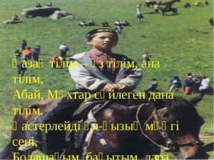 Қазақ тілім – өз тілім, ана тілім, Абай, Мұхтар сөйлеген дана тілім. Қастерл