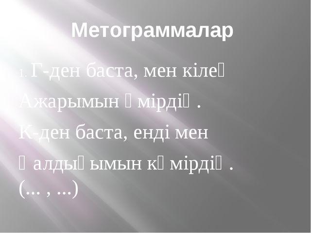 Метограммалар 1. Г-ден баста, мен кілең Ажарымын өмірдің. К-ден баста, енді м...