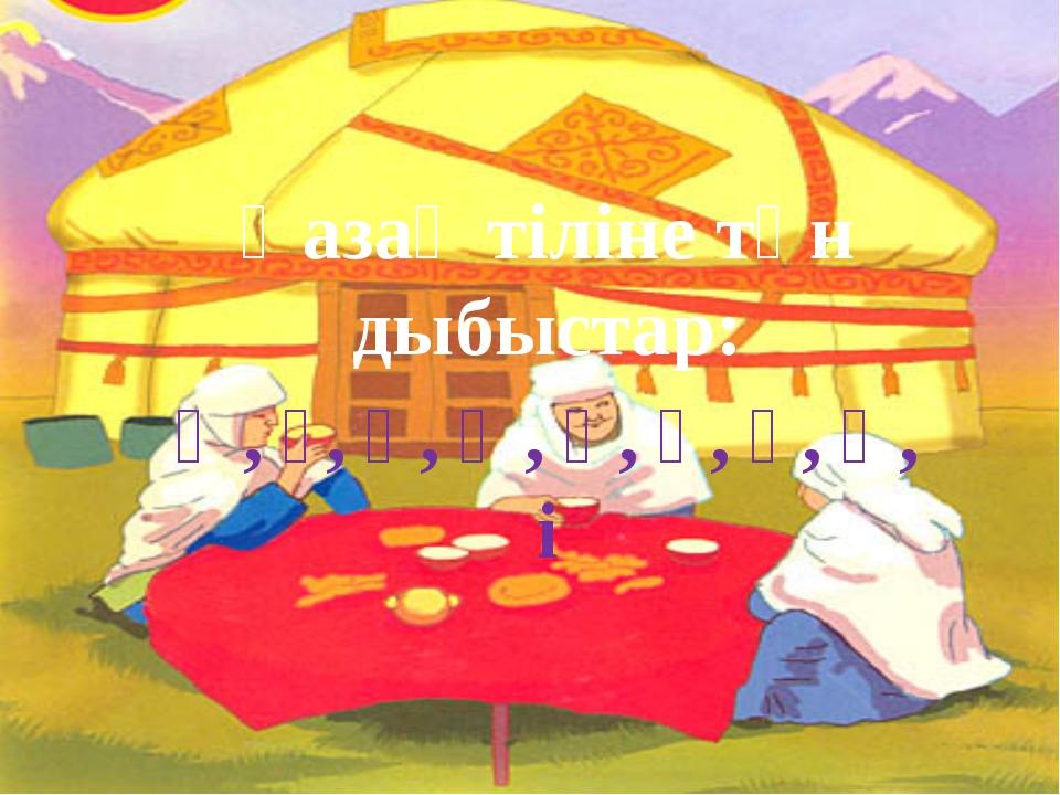 Қазақ тіліне тән дыбыстар: Ә, ғ, қ, ң, ө, ұ, ү, һ, і