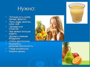 Нужно: -Почаще есть рыбу, овощи, фрукты. -Пить воду, молоко, соки, чай. -Зани