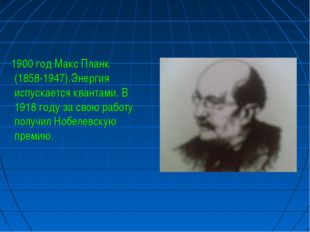 1900 год Макс Планк (1858-1947).Энергия испускается квантами. В 1918 году за