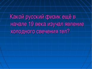 Какой русский физик ещё в начале 19 века изучал явление холодного свечения т